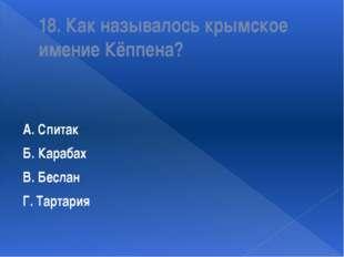 18. Как называлось крымское имение Кёппена? А. Спитак Б. Карабах В. Беслан Г.