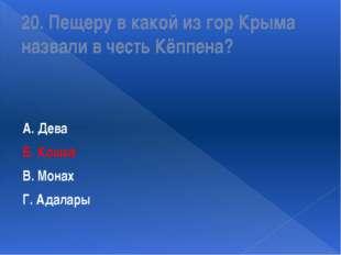 20. Пещеру в какой из гор Крыма назвали в честь Кёппена? А. Дева Б. Кошка В.