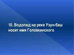 10. Водопад на реке Узун-баш носит имя Головкинского