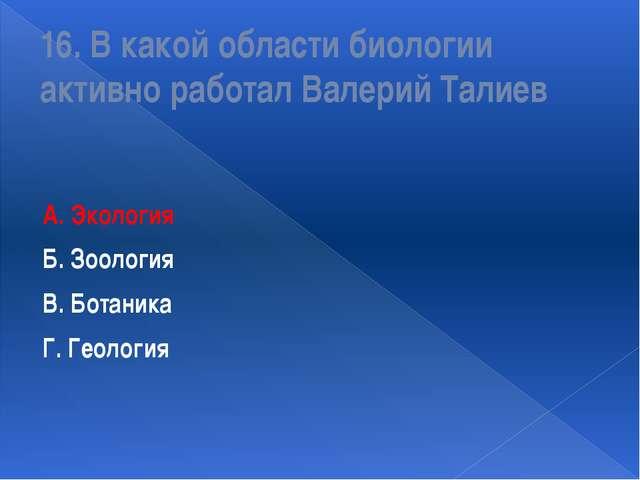16. В какой области биологии активно работал Валерий Талиев А. Экология Б. Зо...