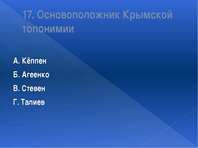 17. Основоположник Крымской топонимии А. Кёппен Б. Агеенко В. Стевен Г. Талиев