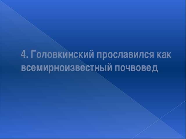 4. Головкинский прославился как всемирноизвестный почвовед