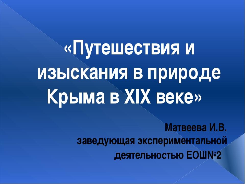 «Путешествия и изыскания в природе Крыма в XIX веке» Матвеева И.В. заведующая...