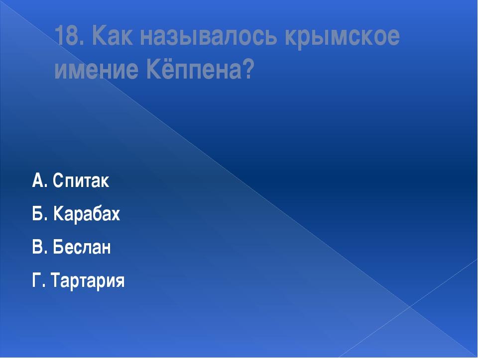 18. Как называлось крымское имение Кёппена? А. Спитак Б. Карабах В. Беслан Г....