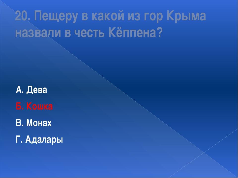 20. Пещеру в какой из гор Крыма назвали в честь Кёппена? А. Дева Б. Кошка В....