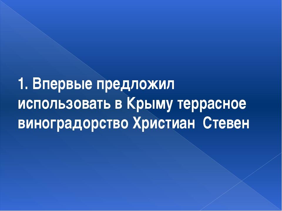 1. Впервые предложил использовать в Крыму террасное виноградорство Христиан С...