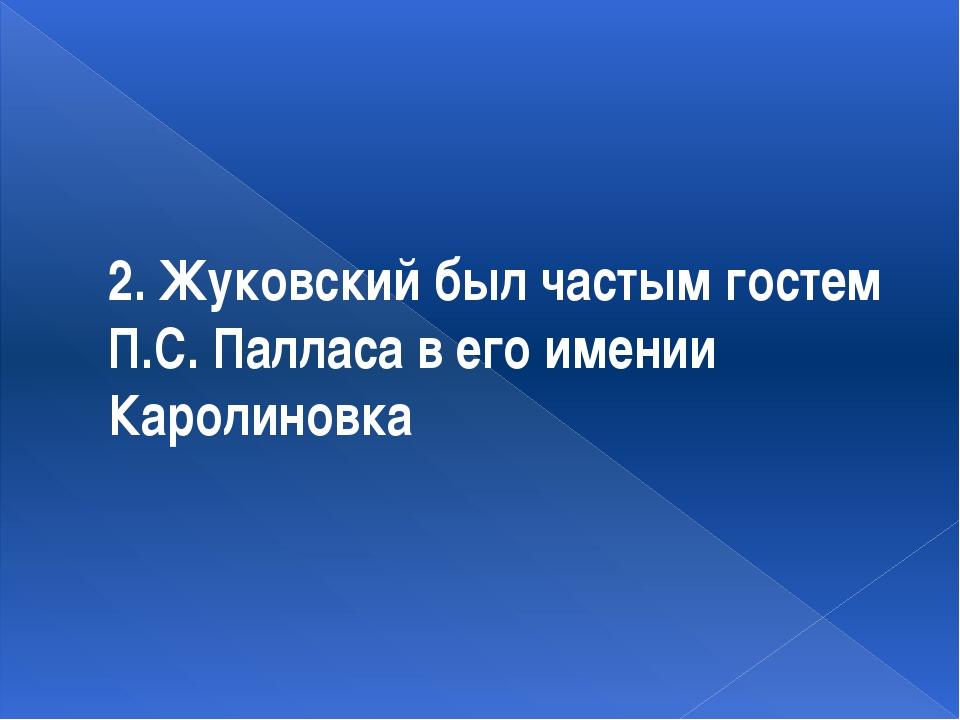 2. Жуковский был частым гостем П.С. Палласа в его имении Каролиновка