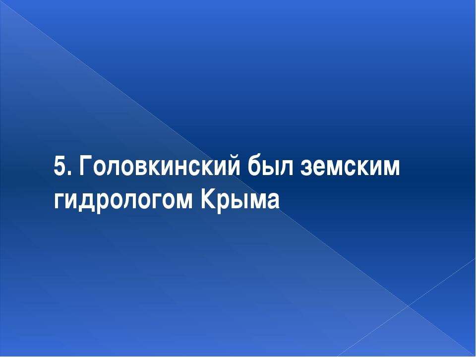 5. Головкинский был земским гидрологом Крыма
