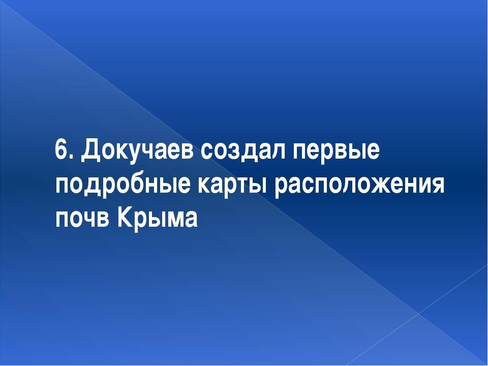 6. Докучаев создал первые подробные карты расположения почв Крыма