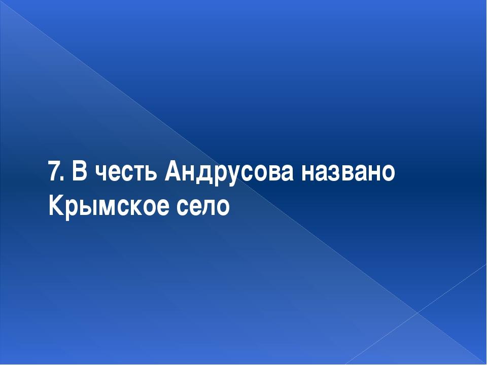 7. В честь Андрусова названо Крымское село
