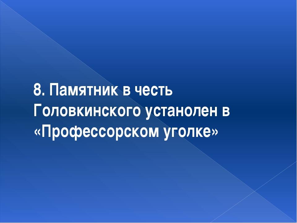 8. Памятник в честь Головкинского устанолен в «Профессорском уголке»