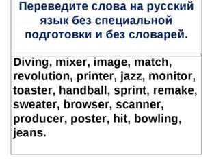 Переведите слова на русский язык без специальной подготовки и без словарей. D