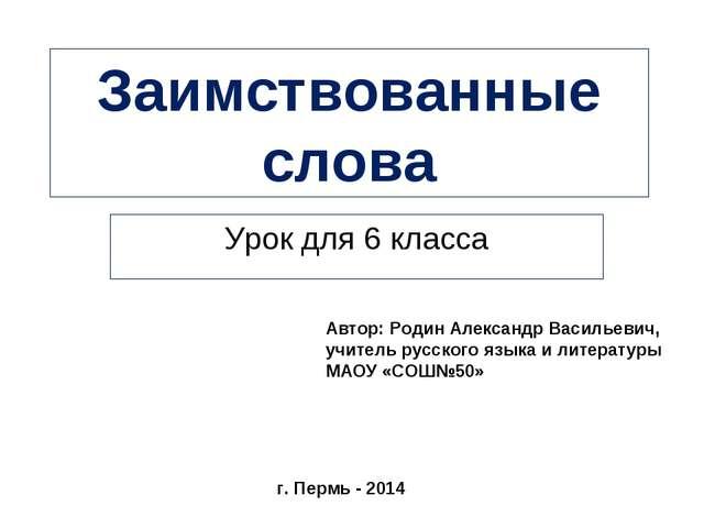 Заимствованные слова Урок для 6 класса Автор: Родин Александр Васильевич, учи...