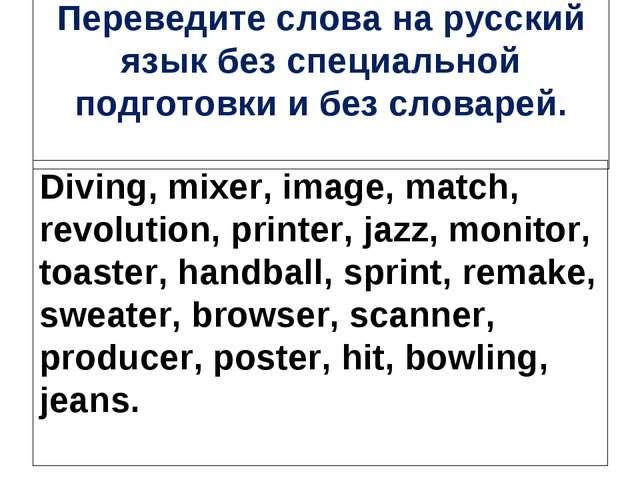 Переведите слова на русский язык без специальной подготовки и без словарей. D...