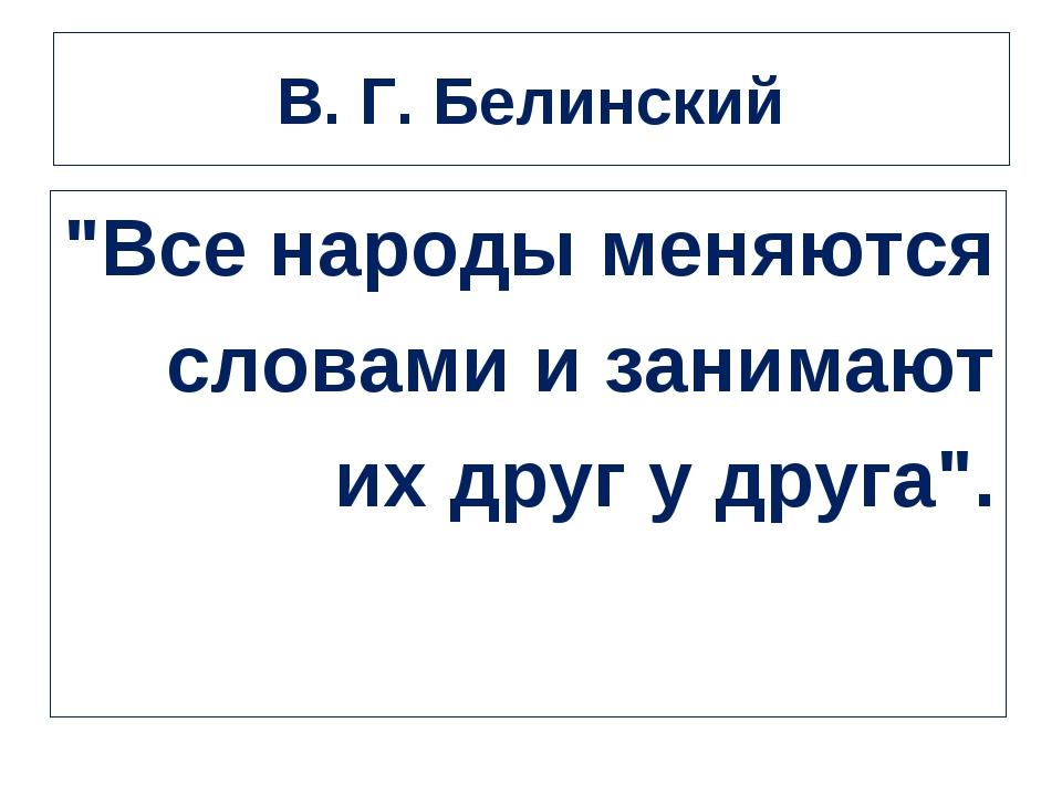 """В. Г. Белинский """"Все народы меняются словами и занимают их друг у друга""""."""