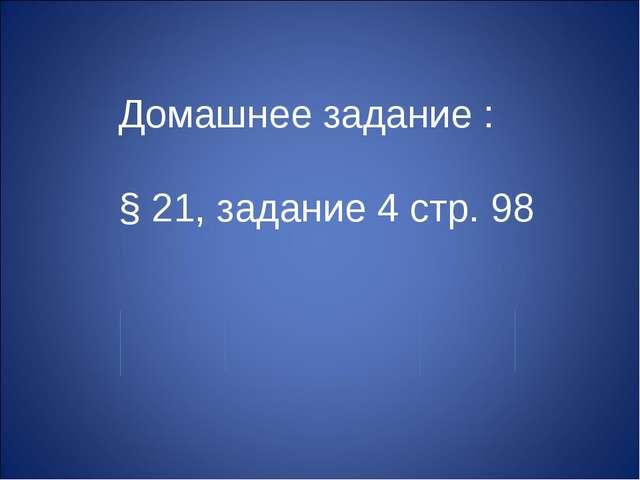 Домашнее задание : § 21, задание 4 стр. 98