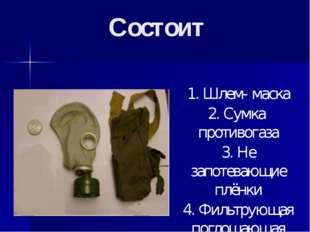 Состоит 1. Шлем- маска 2. Сумка противогаза 3. Не запотевающие плёнки 4. Филь