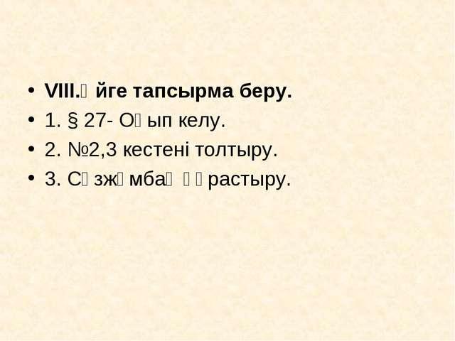 VІII.Үйге тапсырма беру. 1. § 27- Оқып келу. 2. №2,3 кестені толтыру. 3. Сөз...