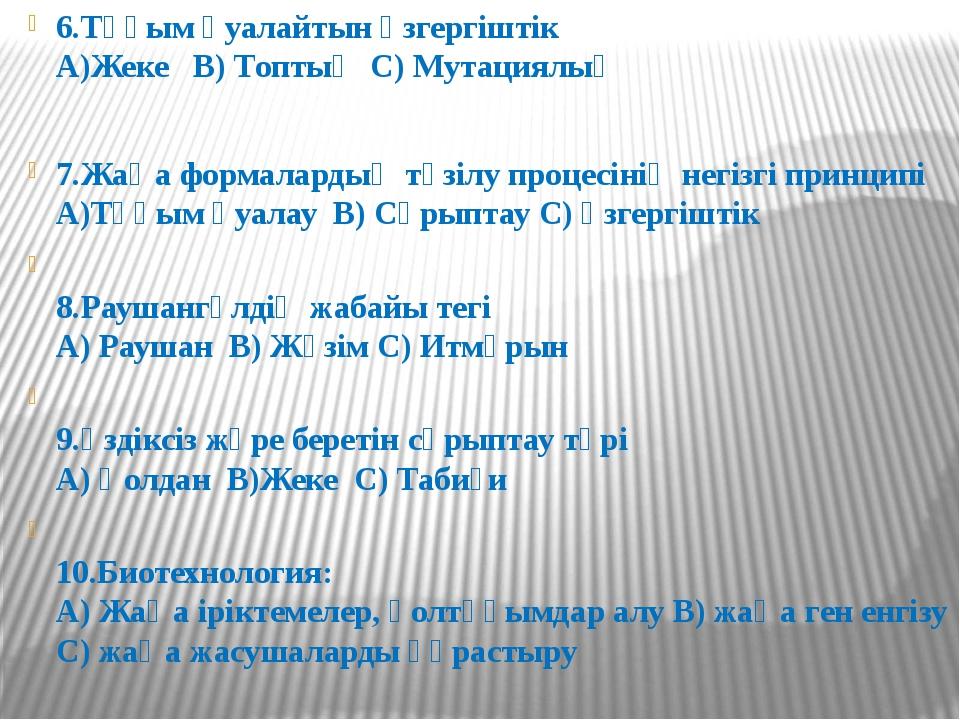 6.Тұқым қуалайтын өзгергіштік А)Жеке В) Топтық С) Мутациялық 7.Жаңа формал...