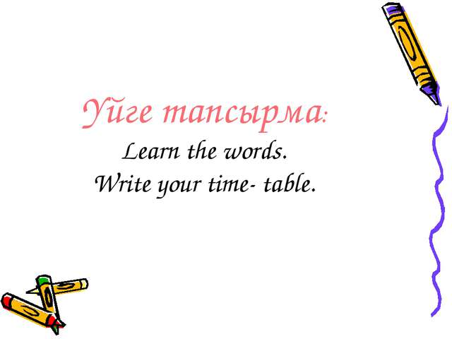 Үйге тапсырма: Learn the words. Write your time- table.