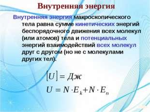 Внутренняя энергия Внутренняя энергия макроскопического тела равна сумме кине