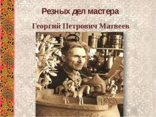 Резных дел мастера Георгий Петрович Матвеев
