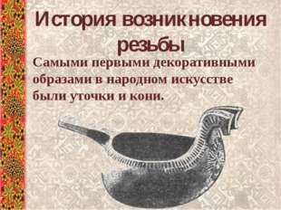 История возникновения резьбы Самыми первыми декоративными образами в народном