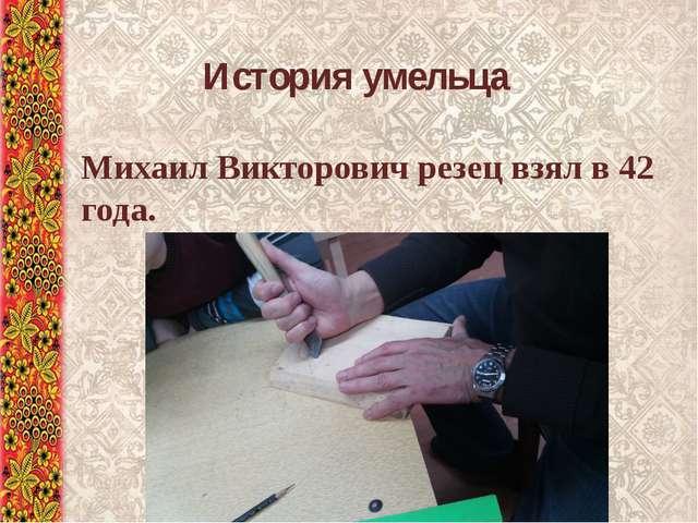 Михаил Викторович резец взял в 42 года. История умельца