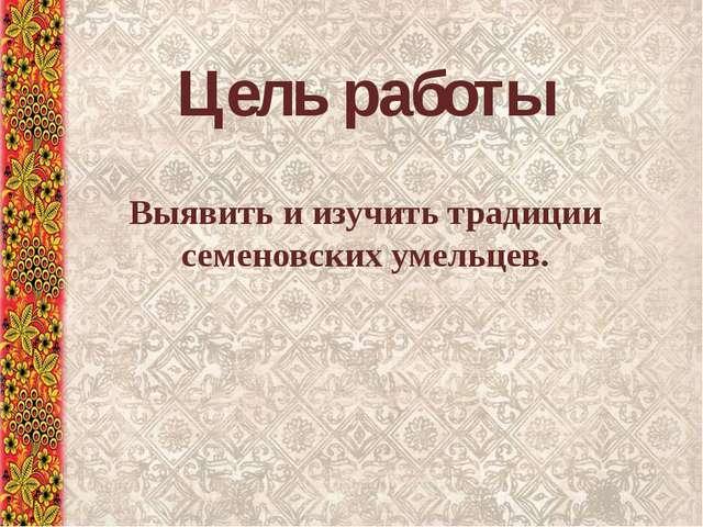 Выявить и изучить традиции семеновских умельцев. Цель работы