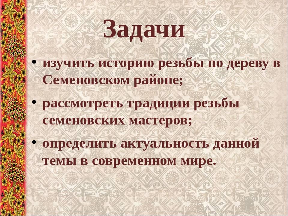 Задачи изучить историю резьбы по дереву в Семеновском районе; рассмотреть тра...