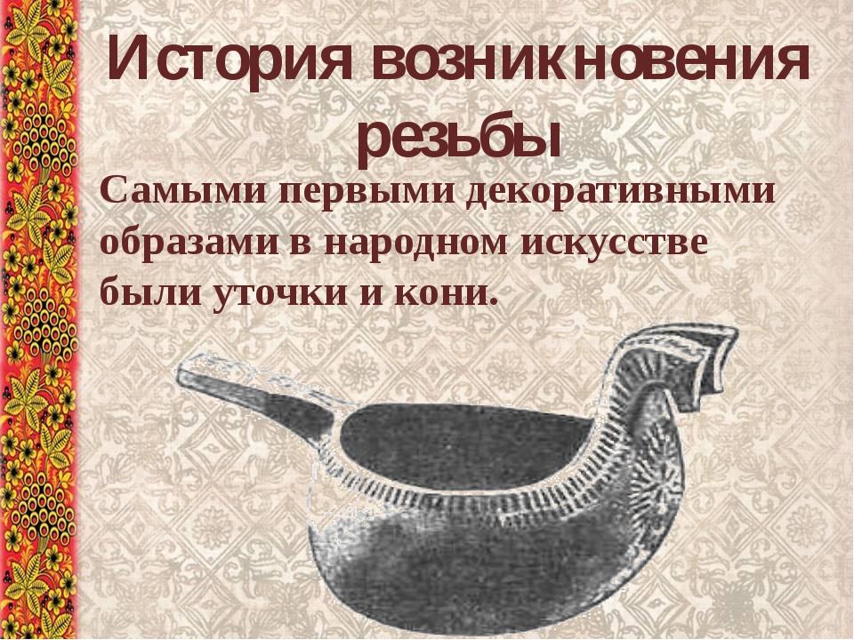 История возникновения резьбы Самыми первыми декоративными образами в народном...