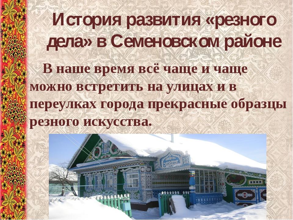 История развития «резного дела» в Семеновском районе В наше время всё чаще и...