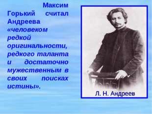 Максим Горький считал Андреева «человеком редкой оригинальности, редкого тал
