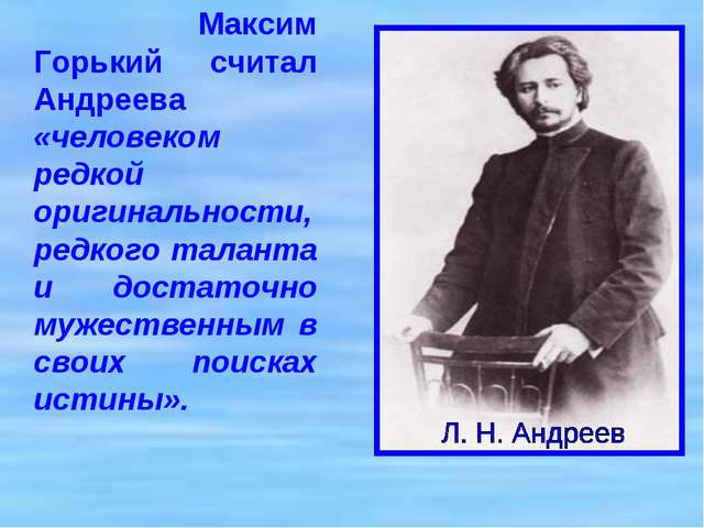 Максим Горький считал Андреева «человеком редкой оригинальности, редкого тал...