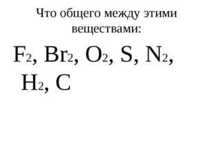 Что общего между этими веществами: F2, Br2, O2, S, N2, H2, C