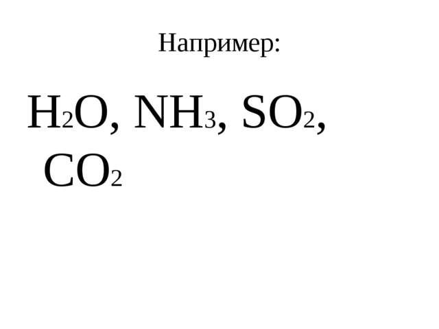 Например: H2O, NH3, SO2, CO2