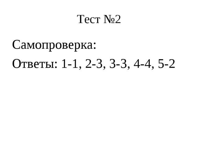 Тест №2 Самопроверка: Ответы: 1-1, 2-3, 3-3, 4-4, 5-2