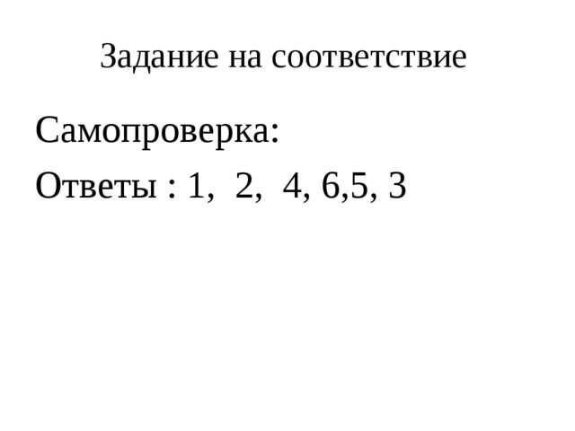 Задание на соответствие Самопроверка: Ответы : 1,2,4, 6,5, 3
