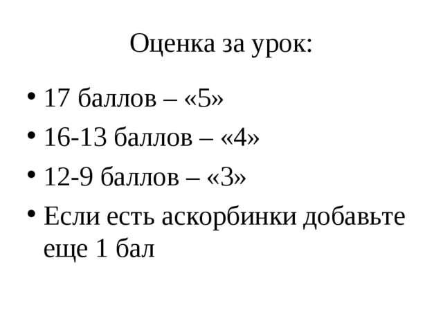 Оценка за урок: 17 баллов – «5» 16-13 баллов – «4» 12-9 баллов – «3» Если ест...