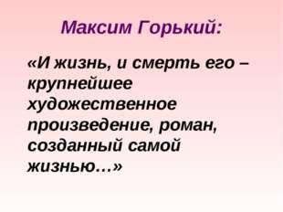 Максим Горький: «И жизнь, и смерть его – крупнейшее художественное произведен