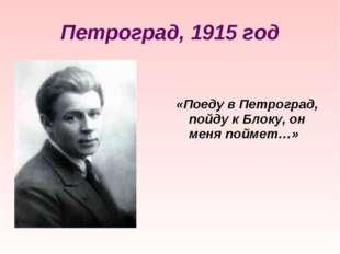 Петроград, 1915 год «Поеду в Петроград, пойду к Блоку, он меня поймет…»
