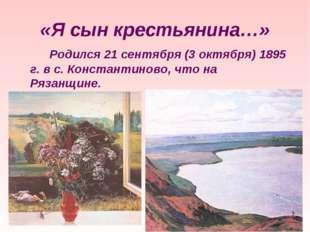 «Я сын крестьянина…» Родился 21 сентября (3 октября) 1895 г. в с. Константи