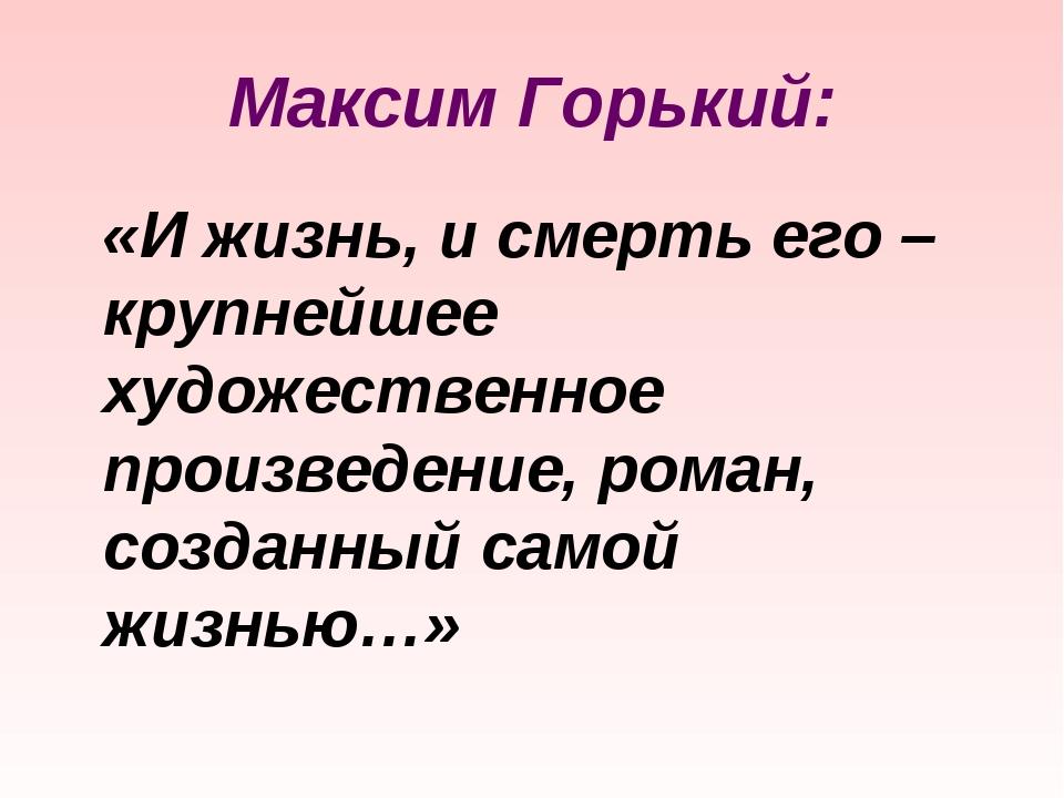Максим Горький: «И жизнь, и смерть его – крупнейшее художественное произведен...