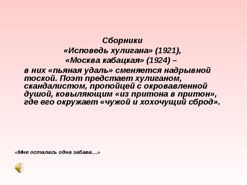 Сборники «Исповедь хулигана» (1921), «Москва кабацкая» (1924) – в них «пь...