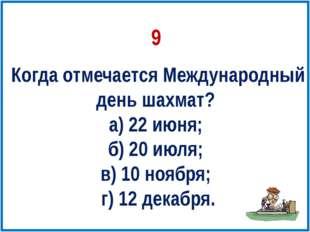 Когда отмечается Международный день шахмат? а) 22 июня; б) 20 июля; в) 10 ноя