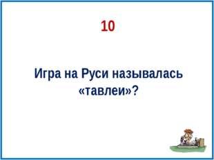 10 Игра на Руси называлась «тавлеи»?
