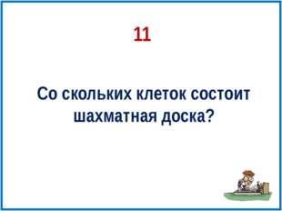 11 Со скольких клеток состоит шахматная доска?
