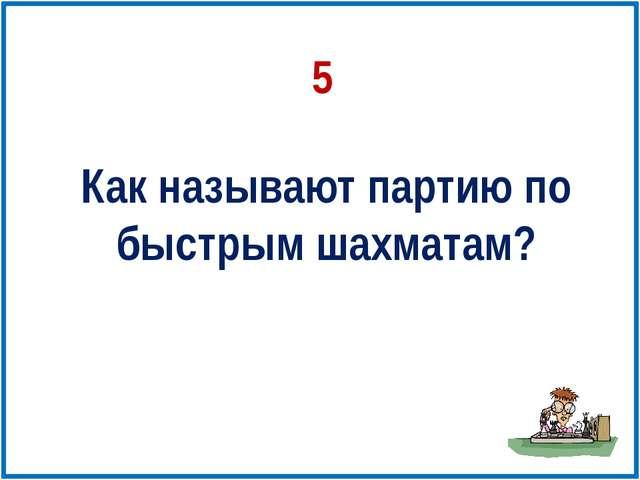 Как называют партию по быстрым шахматам? 5