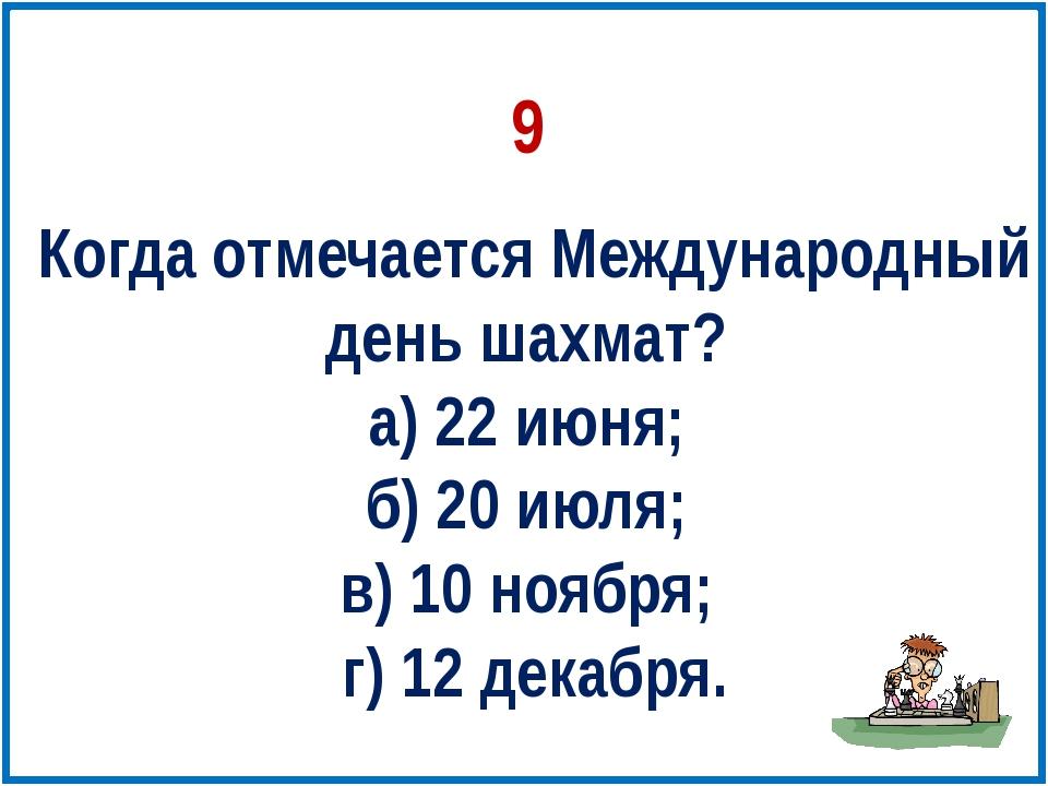 Когда отмечается Международный день шахмат? а) 22 июня; б) 20 июля; в) 10 ноя...