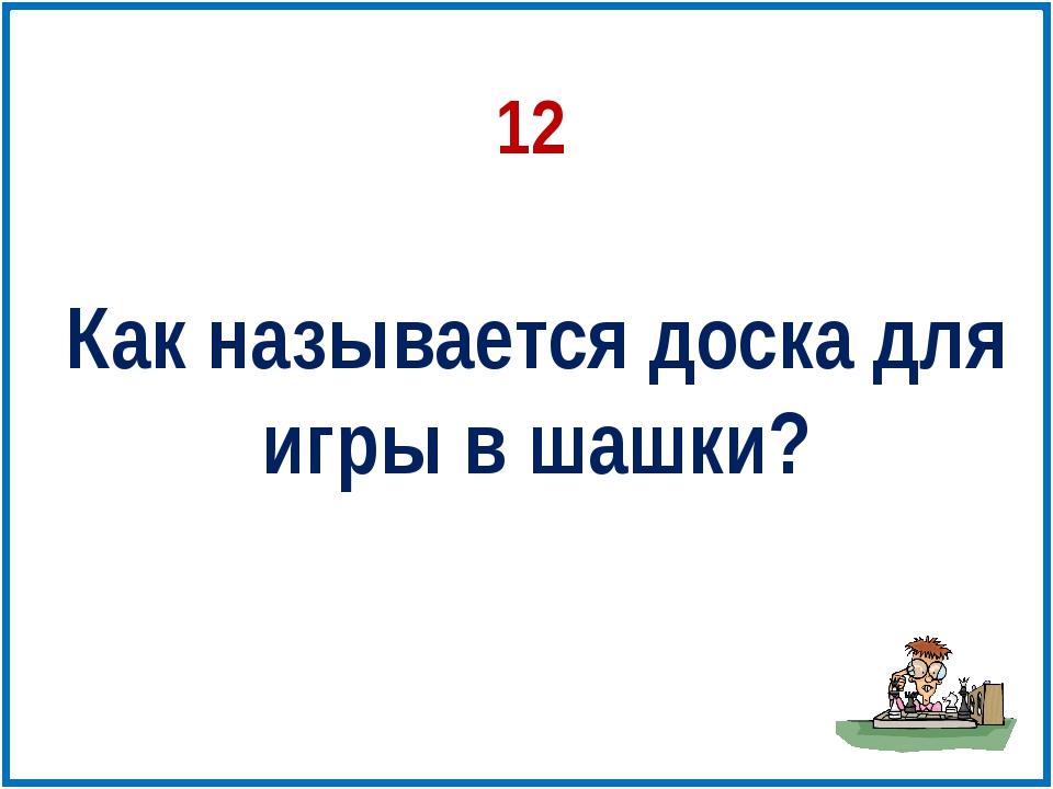 12 Как называется доска для игры в шашки?